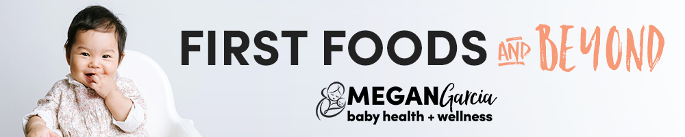First Foods+ Beyond | Megan Garcia